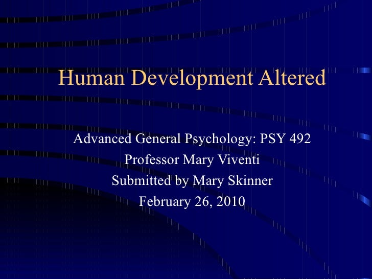 Human Development Altered Advanced General Psychology: PSY 492 Professor Mary Viventi Submitted by Mary Skinner February 2...