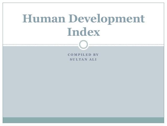 C O M P I L E D B Y S U L T A N A L I Human Development Index