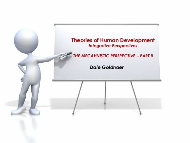 Theories of Human Development       Integrative PerspectivesTHE MECAHNISTIC PERSPECTIVE – PART II       Dale Goldhaer