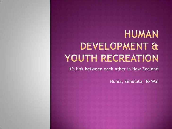 HUMAN DEVELOPMENT & YOUTH RECREATION<br />It's link between each other in New Zealand<br />Nunia, Simulata, Te Wai<br />