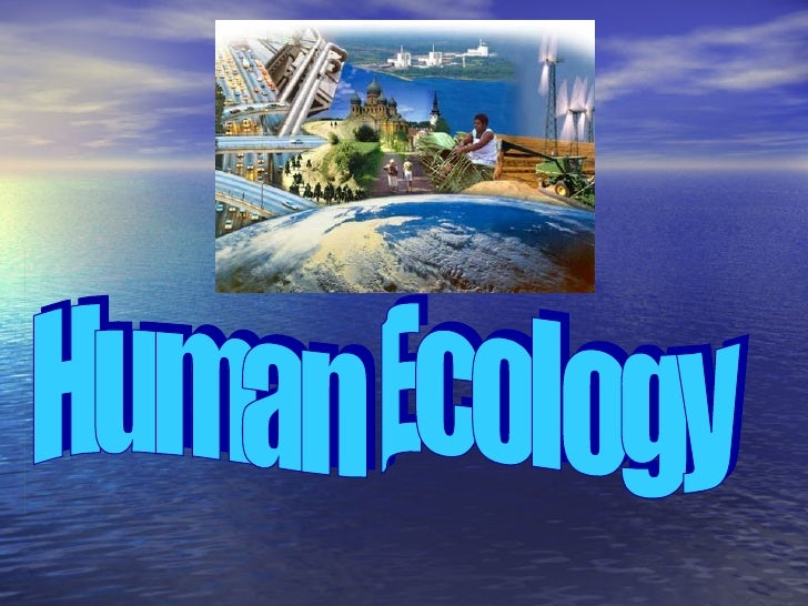 Human Ecology• The relationship between humans and their  environment