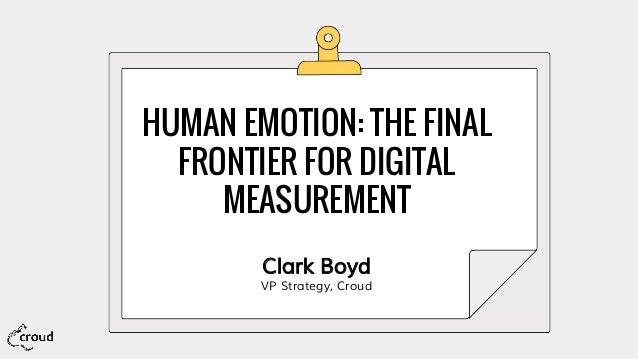 HUMAN EMOTION: THE FINAL FRONTIER FOR DIGITAL MEASUREMENT Clark Boyd VP Strategy, Croud