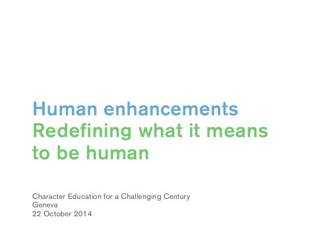 Human enhancements  Redefining what it means  to be human  Character Education for a Challenging Century  Geneva  22 Octob...