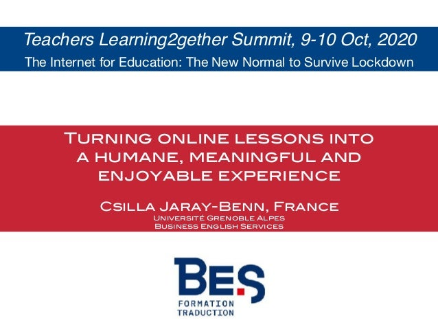 Turning online lessons into a humane, meaningful and enjoyable experience Csilla Jaray-Benn, France Université Grenoble Al...