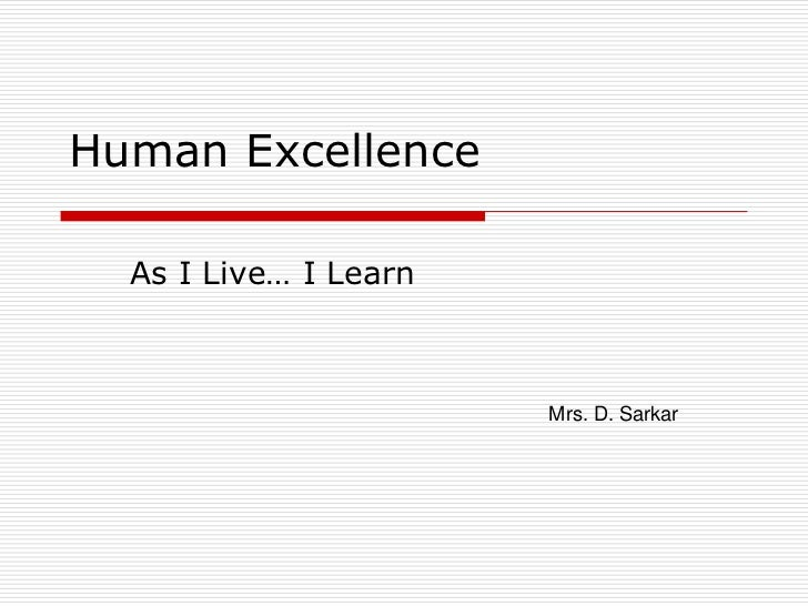 Human Excellence  As I Live… I Learn                       Mrs. D. Sarkar