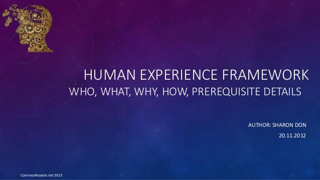HUMAN EXPERIENCE FRAMEWORK WHO, WHAT, WHY, HOW, PREREQUISITE DETAILS AUTHOR: SHARON DON 20.11.2012 CommunNovate.net 2013
