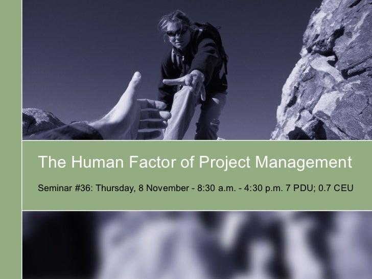 The Human Factor of Project Management   Seminar #36: Thursday, 8 November - 8:30 a.m. - 4:30 p.m. 7 PDU; 0.7 CEU