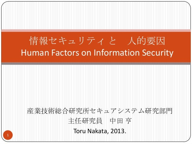 産業技術総合研究所セキュアシステム研究部門 主任研究員 中田 亨 Toru Nakata, 2013. 情報セキュリティ と 人的要因 Human Factors on Information Security 1