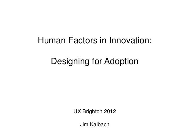 Human Factors in Innovation:   Designing for Adoption        UX Brighton 2012          Jim Kalbach
