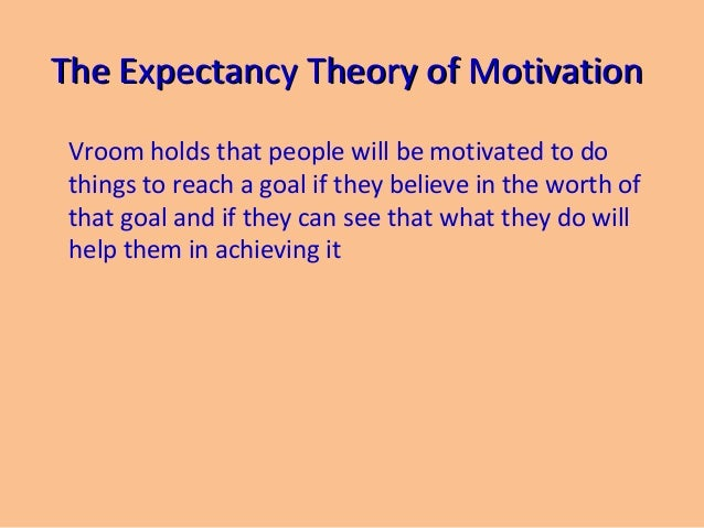 motivation and expectancy theory The vrooms theory help managers to understand how individuals are motivated to make decisions in regard to various behavioral alternatives pros.