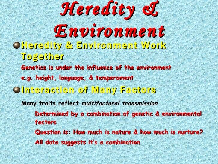 Heredity & Environment <ul><li>Heredity & Environment Work Together </li></ul><ul><li>Genetics is under the influence of t...