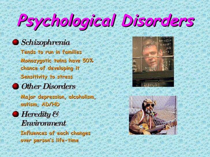 Psychological Disorders <ul><li>Schizophrenia </li></ul><ul><li>Tends to run in families </li></ul><ul><li>Monozygotic twi...