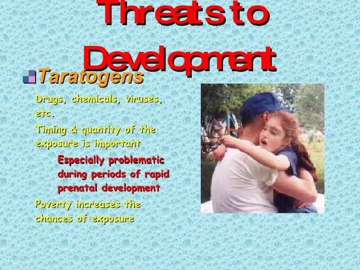 Threats to Development <ul><li>Taratogens </li></ul><ul><li>Drugs, chemicals, viruses, etc. </li></ul><ul><li>Timing & qua...