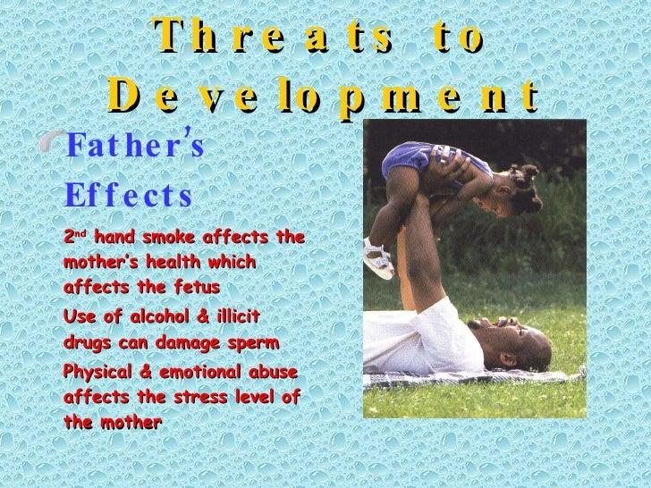 Threats to Development <ul><li>Father's Effects </li></ul><ul><li>2 nd  hand smoke affects the mother's health which affec...