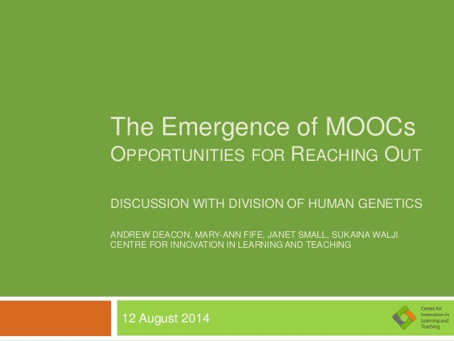 The Emergence of MOOCs OPPORTUNITIES FOR REACHING OUT DISCUSSION WITH DIVISION OF HUMAN GENETICS ANDREW DEACON, MARY-ANN F...