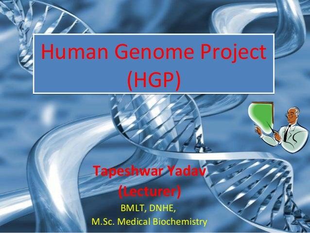 Human Genome Project (HGP) Human Genome Project (HGP) Tapeshwar Yadav (Lecturer) BMLT, DNHE, M.Sc. Medical Biochemistry