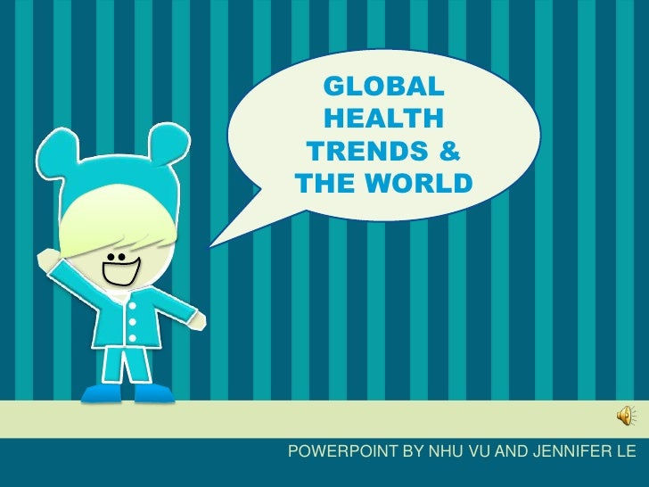 GLOBAL HEALTH TRENDS & THE WORLD<br />POWERPOINT BY NHU VU AND JENNIFER LE<br />