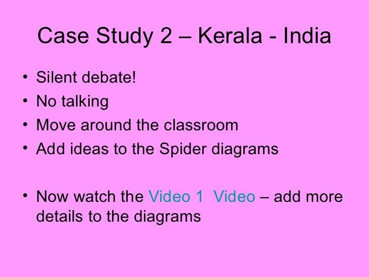 Case Study 2 – Kerala - India <ul><li>Silent debate! </li></ul><ul><li>No talking </li></ul><ul><li>Move around the classr...