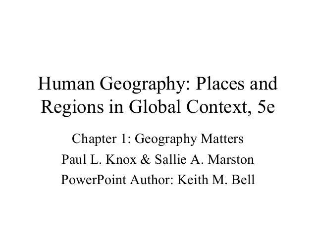 Human Geography: Places and Regions in Global Context, 5e Chapter 1: Geography Matters Paul L. Knox & Sallie A. Marston Po...