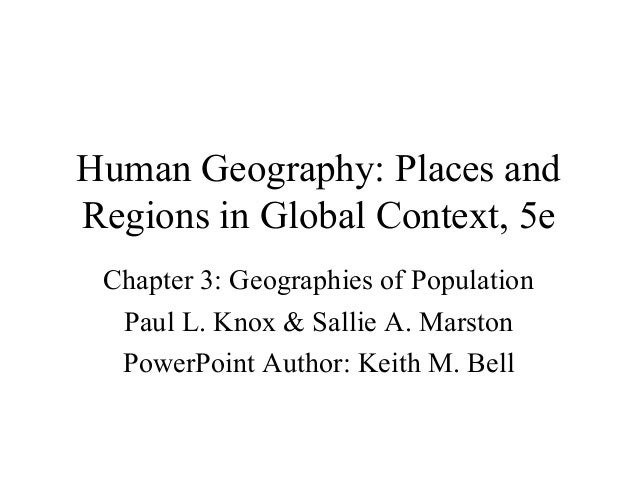 Human Geography: Places and Regions in Global Context, 5e Chapter 3: Geographies of Population Paul L. Knox & Sallie A. Ma...