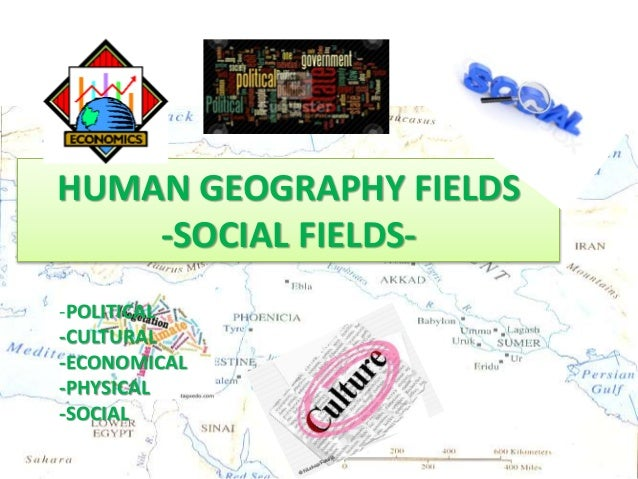 HUMAN GEOGRAPHY FIELDS HUMAN GEOGRAPHY FIELDS -SOCIAL FIELDS- -POLITICAL -CULTURAL -ECONOMICAL -PHYSICAL -SOCIAL