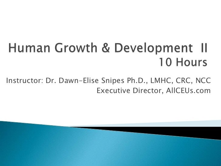 Human Growth & Development  II 10 Hours<br />Instructor: Dr. Dawn-Elise Snipes Ph.D., LMHC, CRC, NCC<br />Executive Direct...