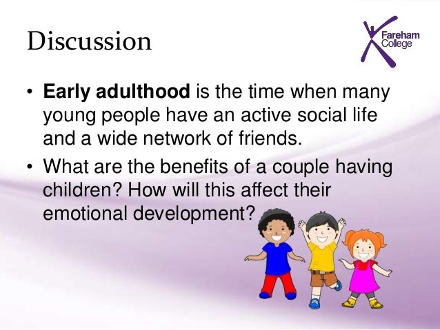 advantages and disadvantages in having children early or late in adulthood Will you have had children/seen existing children grow up and leave home moving into the phases of adulthood - early, mid-dle and late although there are many aspects to develop- 204 adolescence and adulthood.
