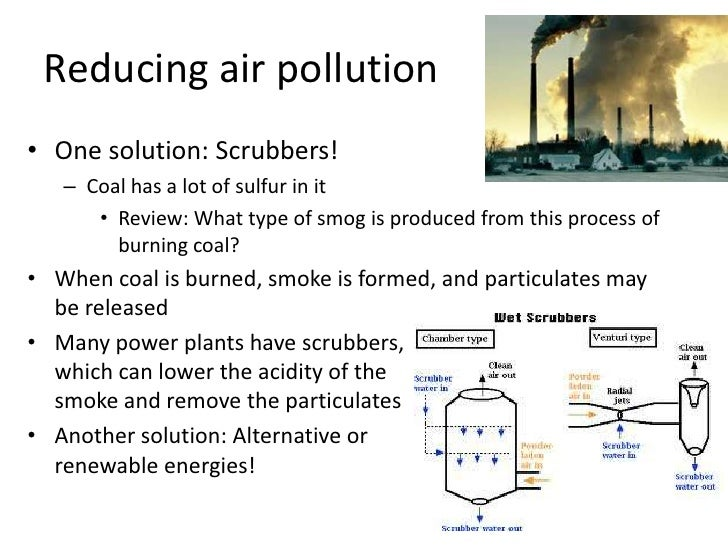 Reducing air pollution<br />One solution: Scrubbers!<br />Coal has a lot of sulfur in it<br />Review: What type of smog is...