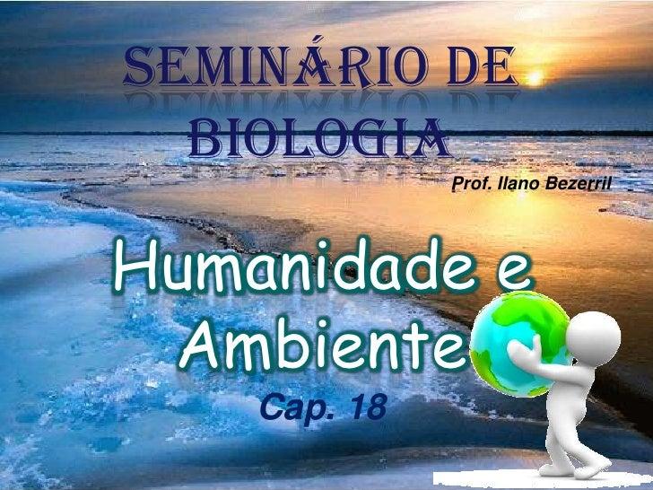 Seminário de Biologia<br />Prof. IlanoBezerril<br />Humanidade e Ambiente<br />Cap. 18<br />