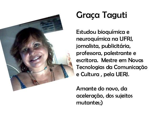Graça Taguti Estudou bioquímica e neuroquímica na UFRJ, jornalista, publicitária, professora, palestrante e escritora. Mes...