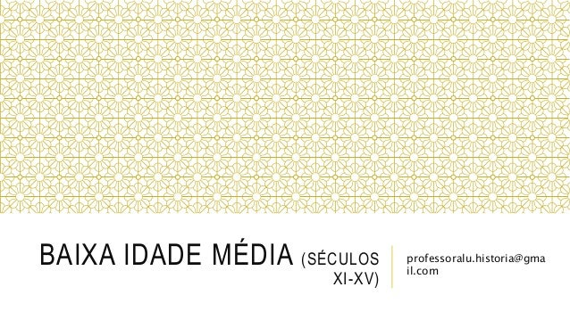 BAIXA IDADE MÉDIA (SÉCULOS XI-XV) professoralu.historia@gma il.com