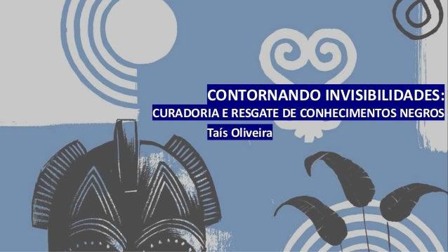CONTORNANDO INVISIBILIDADES: CURADORIA E RESGATE DE CONHECIMENTOS NEGROS Taís Oliveira