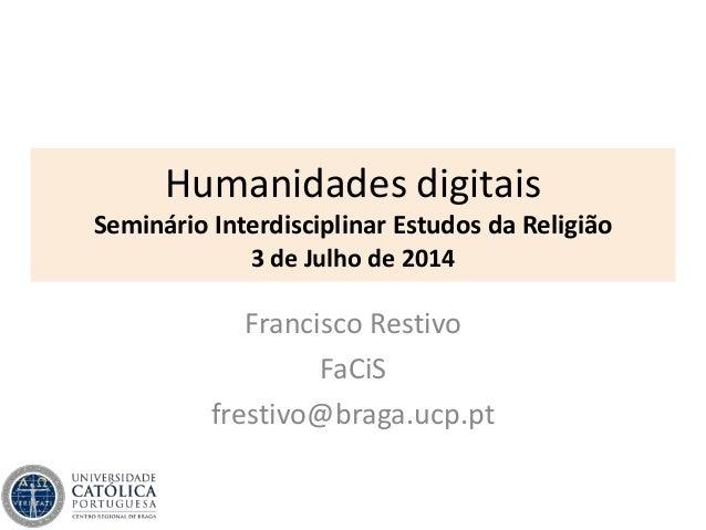 Humanidades digitais Seminário Interdisciplinar Estudos da Religião 3 de Julho de 2014 Francisco Restivo FaCiS frestivo@br...