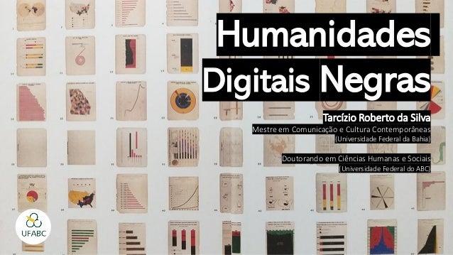 Humanidades Digitais Negras Tarcízio Roberto da Silva Mestre em Comunicação e Cultura Contemporâneas (Universidade Federal...