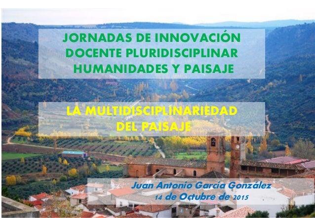 JORNADAS DE INNOVACIÓN DOCENTE PLURIDISCIPLINAR HUMANIDADES Y PAISAJE LA MULTIDISCIPLINARIEDAD DEL PAISAJE Juan Antonio Ga...