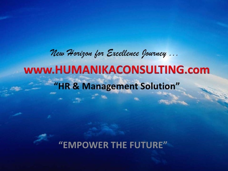 "New Horizon for Excellence Journey ...<br />www.HUMANIKACONSULTING.com<br />""HR & Management Solution""<br />""EMPOWER THE F..."