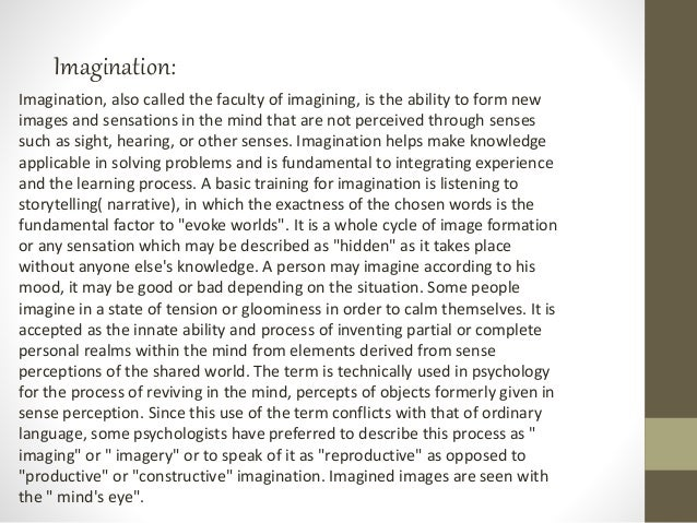 Imagination: Imagination, also called the faculty of imagining, is the ability to form new images and sensations in the mi...