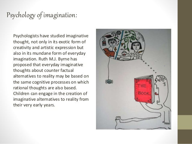 Psychology of imagination: Psychologists have studied imaginative thought, not only in its exotic form of creativity and a...