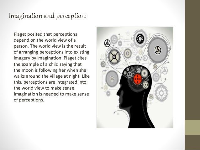 Imagination and perception: Piaget posited that perceptions depend on the world view of a person. The world view is the re...