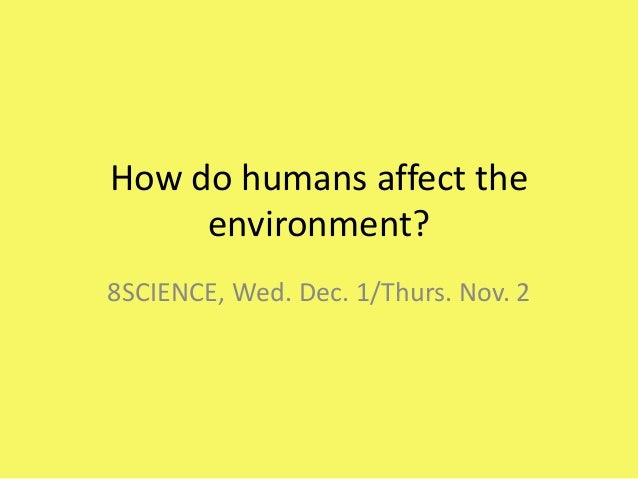 How do humans affect the environment? 8SCIENCE, Wed. Dec. 1/Thurs. Nov. 2