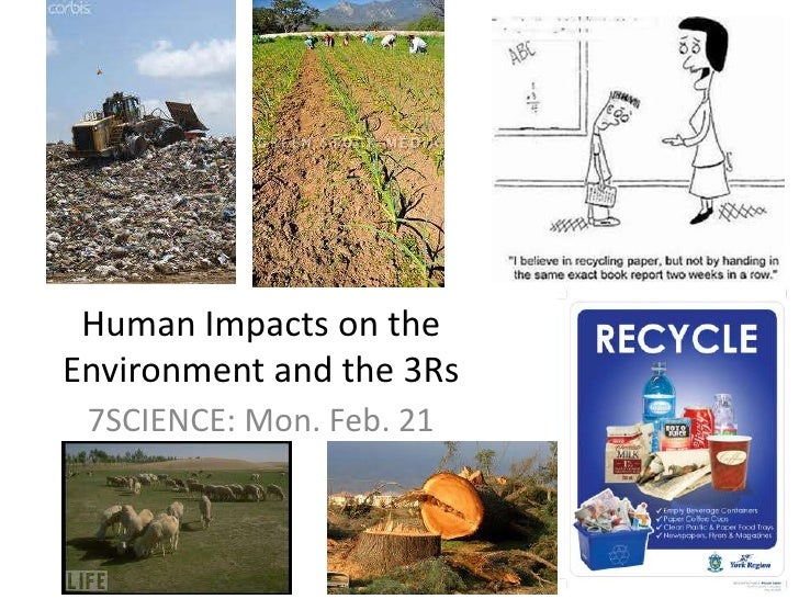 Human Impacts on the Environment and the 3Rs<br />7SCIENCE: Mon. Feb. 21<br />
