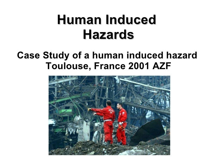 Human Induced  Hazards Case Study of a human induced hazard  Toulouse, France 2001 AZF