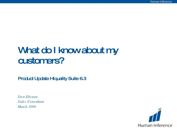 What do I know about my customers? Product Update HIquality Suite 6.3 Sten Ebenau Sales Consultant March 2009