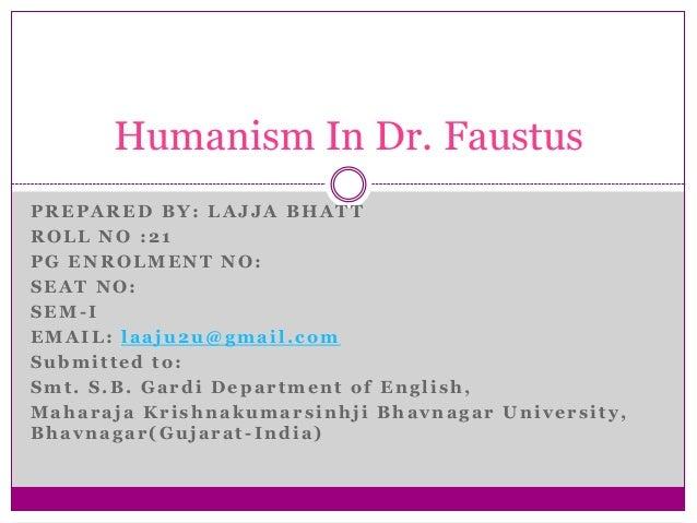 Humanism In Dr. Faustus PREPARED BY: LAJJA BHATT ROLL NO :21 PG ENROLMENT NO: SEAT NO: SEM-I EMAIL: laaju2u@gmail.com Subm...