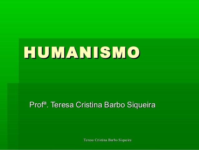 HUMANISMOProfª. Teresa Cristina Barbo Siqueira               Teresa Cristina Barbo Siqueira