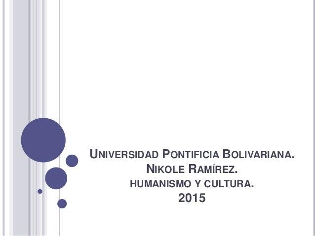 UNIVERSIDAD PONTIFICIA BOLIVARIANA. NIKOLE RAMÍREZ. HUMANISMO Y CULTURA. 2015
