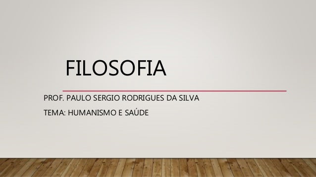 FILOSOFIA PROF. PAULO SERGIO RODRIGUES DA SILVA TEMA: HUMANISMO E SAÚDE