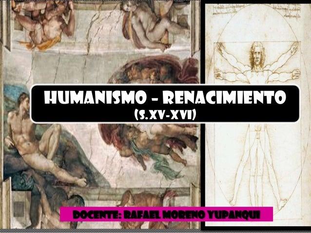 HUMANISMO – RENACIMIENTO            (S.XV-XVI)  DOCENTE: RAFAEL MORENO YUPANQUI