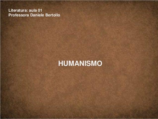 Literatura: aula 01 Professora Daniele Bertollo HUMANISMO