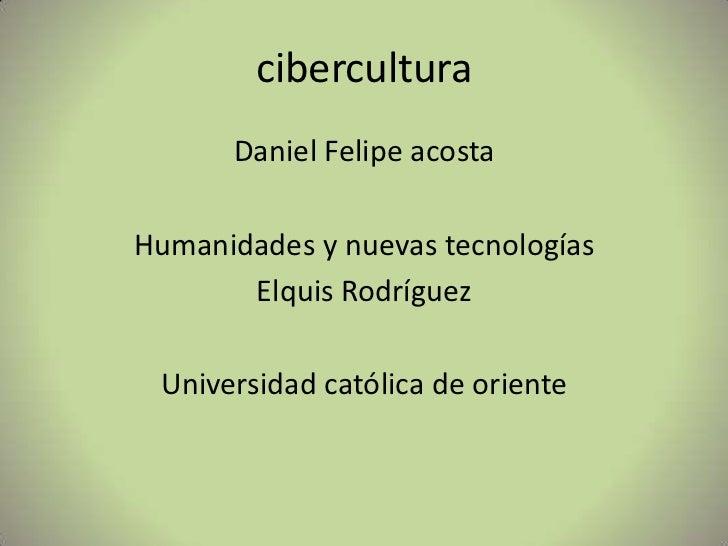 cibercultura<br />Daniel Felipe acosta <br />Humanidades y nuevas tecnologías<br />Elquis Rodríguez <br />Universidad cató...